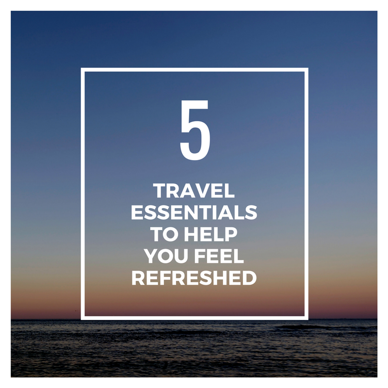 5 travel essentials to help you feel refreshed